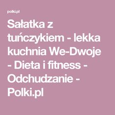Sałatka z tuńczykiem - lekka kuchnia We-Dwoje - Dieta i fitness - Odchudzanie - Polki.pl Fitness, Per Diem, Gymnastics, Rogue Fitness, Excercise