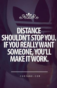Distance shouldn't stop you. If you really want someone, you'll make it work.