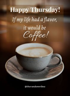 Happy Thursday! If my life had a flavor, it would be coffee! #Thursdaycoffeequotes #Thursdaymorningwishes #Thursdaypositivequotes #Happythursdayquotes #Thursdayquotesforwork #Goodmorningthursday #Morningthursdayquotes #Morningwishesquotes #Goodmorningwish #Beautifulmorningwishes #Thursdayquotes #Thursdaymorningquotes #Thursdaysayings #Goodmorningquotes #Goodmorningsayings #Positiveenergy #Inspirationalmorningquotes #Inspirationalquotes #Dailyquotes #Everydayquotes #Instaquotes #therandomvibez Thursday Morning Quotes, Happy Thursday Quotes, Morning Wishes Quotes, Good Morning Wishes, Good Morning Quotes, Everyday Quotes, Daily Quotes, Butterfly Poems, Work Quotes