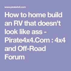 How to home build an RV that doesn't look like ass - Pirate4x4.Com : 4x4 and Off-Road Forum