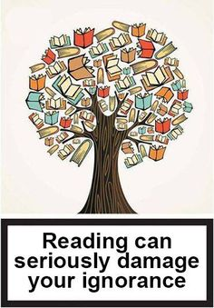 Reading can seriously damage your ignorance. You've been warned.