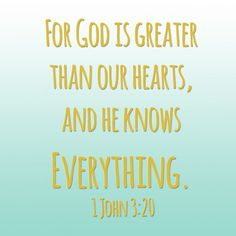 """""""This then is how we know that we belong to the truth, and how we set our hearts at rest in his presence whenever our hearts condemn us. For God is greater than our hearts, and he knows everything."""" 1 John 3:19-20"""