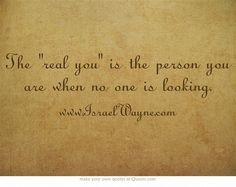 The real you is the person you are when no one is looking.