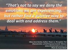 """""""That's not to say we deny the emotions we are experiencing, but rather find a positive way to deal with and address them."""" -Mary Anne Kochut, Author: Power vs. Perception: Ten Characteristics  of Self-Empowerment for Women www.championsforsuccess.net"""