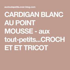CARDIGAN BLANC AU POINT MOUSSE - aux tout-petits...CROCHET ET TRICOT Cardigan Bebe, Point Mousse, Le Point, Crochet, Blog, Babys, Kimono, White Cardigan, Jacket