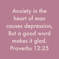 Proverbs 12:25  God's word is a good word!  What am I thinking about?  What am I saying to others?