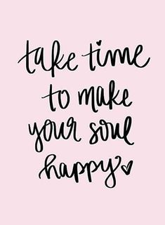"""Happiness Quotes For When You're Feeling Lost And Depressed """"Take time to make your soul happy.""""""""Take time to make your soul happy. The Words, Great Quotes, Quotes To Live By, Me Time Quotes, Happy Quotes Inspirational, Family Time Quotes, Time Sayings, Super Quotes, Cute Motivational Quotes"""