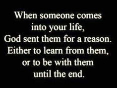 When Someone Comes Into Your Life, God Sent Them For A Reason. Either To Learn From Them Or To Be With Them Until The End.