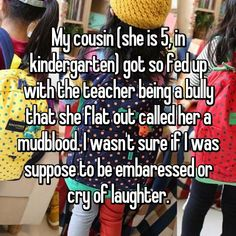My cousin (she is 5, in kindergarten) got so fed up with the teacher being a bully that she flat out called her a mudblood. I wasn't sure if I was suppose to be embaressed or cry of laughter.