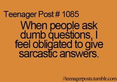 When people ask dumb questions, I feel obligated to give sarcastic answers.  Don't we all??
