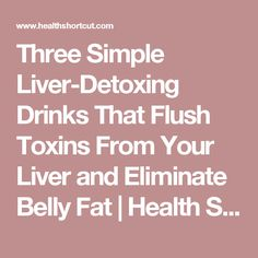 Three Simple Liver-Detoxing Drinks That Flush Toxins From Your Liver and Eliminate Belly Fat | Health Shortcut