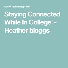 Staying Connected While In College! - Heather bloggs About Me Blog, College, University, Community College