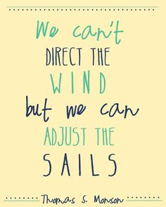 """""""We Can't Direct the Wind, but We can Adjust the Sails."""" Thomas S Monson"""