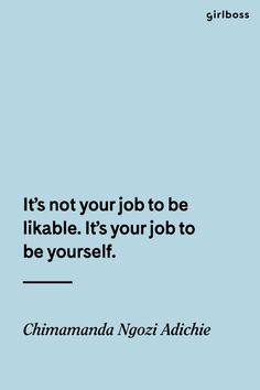Girlboss Quote: It\'s not your job to be likable. It\'s your job to be yourself. - Chimamanda Ngozi Adichie