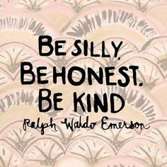 Be silly. Be honest. Be kind. Be original. Be romantic. Be the life of the party. Be amazing. Be a friend. Be friendly. Be inspiring. Be fabulous and just be you because you can be whatever you choose :-)) Ralph Waldo Emerson Words Quotes, Wise Words, Me Quotes, Motivational Quotes, Inspirational Quotes, Sayings, Happy Life Quotes, Monday Quotes, Kindness Quotes