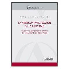 La ambigua imaginación de la felicidad : diversión y apuesta en el corazón del pensamiento de Blaise Pascal / Manuel Palma Ramírez