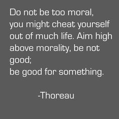 I think so few know the difference between morality and ethics.  Thoreau makes such an important point here.  You can act with both ethics and morals and have a thrilling life. Do it!
