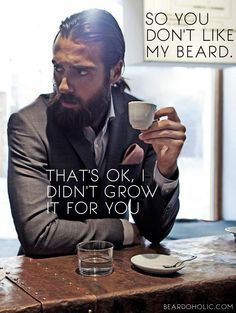 So you don't Like my Beard. That's ok, I didn't grow it for you.