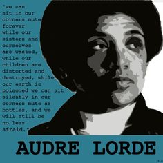 """Audre Lorde (1934 - 1992) was born in New York City and is known widely as an Caribbean-American writer, poet, social theorist and activist. She described herself as a """"black, lesbian, mother, warrior, poet.""""  """"We can sit in our corners mute forever while our sisters and ourselves are wasted, while our children are distorted and destroyed, while our earth is poisoned we can sit silently in our corners mute as bottles, and we will still be no less afraid."""""""
