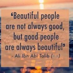 """Beautiful people are not always good but good people are always beautiful."" - Ali Ibn Abi Talib"