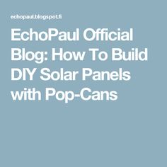 EchoPaul Official Blog: How To Build DIY Solar Panels with Pop-Cans