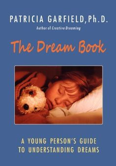 The Dream Book: A Young Person's Guide to Understanding Dreams by Patricia Garfield Ph.D.. $9.95. http://www.letrasdecanciones365.com/detailp/dprlj/0r6l1j5y6u4g4u1p2o0i.html. Publisher: Patricia Garfield's Center for Creative Dreaming (May 1, 2012). Publication Date: May 1, 2012. People have long been fascinated by the meaning of dreams. In fact, young people around the world have similar dreams. World-renowned dream expert Patricia Garfield has ...