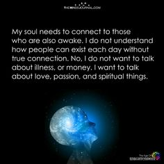 My soul needs to connect to those who are also awake. I do not understand how people can exist each day without true connection. No, I do not want to talk about illness, or money. I want to talk about love, passion, and spiritual things. Soul Quotes, Healing Quotes, Wisdom Quotes, Quotes To Live By, Change Quotes, Attitude Quotes, Life Lesson Quotes, Life Lessons, Life Quotes