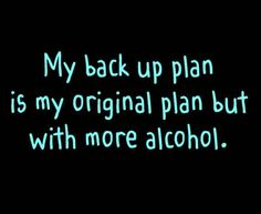 My backup plan is my original plan but with more alcohol. Funny Quotes, Funny Memes, Jokes, Funny Comebacks, Haha Funny, Hilarious, Funny Stuff, Funny Shit, Funny Life