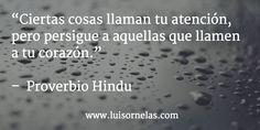 """""""Ciertas cosas llaman tu atención, pero persigue a aquellas que llamen a tu corazón.""""   –  Proverbio Hindu"""