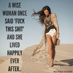 "A wise woman once said, ""Fuck this shit"" and she lived happily ever after..   Lol...sometimes..."