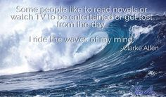 Some people like to read novels or watch TV to be entertained or get lost from the day.  I ride the waves of my mind.  -Clarke Allen