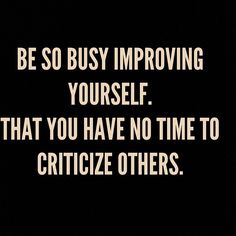 Be so busy improving yourself. That you have no time to criticize others.
