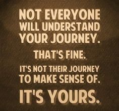 Not everyone will understand your journey.  That's fine.  It't not their journey to make sense of.  It's yours.