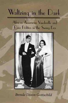 Waltzing in the Dark: African American Vaudeville and Race Politics in the Swing Era  by Brenda Dixon Gottschild
