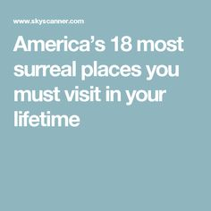 America's 18 most surreal places you must visit in your lifetime