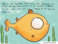 """""""Alle er genier, men hvis man dømmer en fisk ud fra dens evne til at klatre i træer, vil den leve hele sit liv, i troen af at den er uduelig.""""-Albert Einstein"""