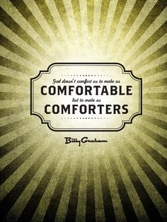 """""""God doesn't comfort us to make us comfortable but to make us comforters."""" - Billy Graham"""