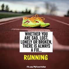 Whether you are sad, lost, lonely or broke, there is always a fix... RUNNING! Running is always there for you.