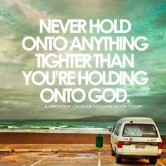 """""""Never hold onto anything tighter than you're holding onto God."""" ~Jarrid Wilson"""