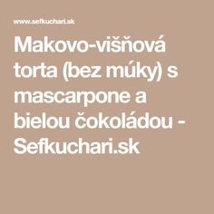 Makovo-višňová torta (bez múky) s mascarpone a bielou čokoládou - Sefkuchari. Fondant, Food And Drink, Gluten Free, Tasty, Math Equations, Drinks, Poppy, Diet, Mascarpone