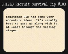 S.H.I.E.L.D. Recruit Survival Tip #183:Sometimes R&D has some very eccentric ideas. It's usually best to just go along with it, at least through the testing stages.