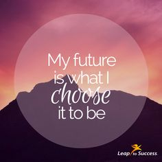 Empowering Affirmations//Leap to Success, Carlsbad, CA. My future is what I choose it to be.