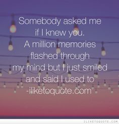 Somebody asked me if I knew you. A million memories flashed through my mind but I just smiled and said I used to Love Hate Quotes, Quotes About Hate, Romance Quotes, Dark Quotes, Broken Heart Quotes, Word Up, Just Smile, Friendship Quotes, Just Love