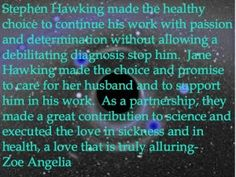 Stephen Hawking made the healthy choice to continue his work with passion and determination without allowing a debilitating diagnosis stop him.  Jane Hawking made the choice and promise to care for her husband and to support him in his work.  As a partnership, they made a great contribution to science and executed the love in sickness and in health, a love that is truly alluring- Zoe Angelia