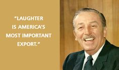 """""""Laughter is America's most important export."""" -Walt Disney"""