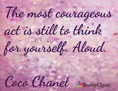 The most courageous act is still to think for yourself. Aloud.  Coco Chanel