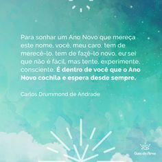 """""""Para sonhar um Ano Novo que mereça este nome, você, meu caro, tem de merecê-lo, tem de fazê-lo novo, eu sei que não é fácil, mas tente, experimente, consciente. É dentro de você que o Ano Novo cochila e espera desde sempre."""" Carlos Drummond de Andrade. Para mais inspirações acesse: http://guiadaalma.com.br/"""