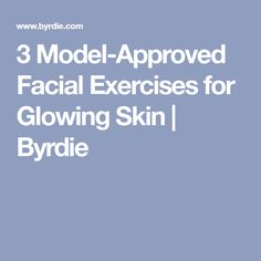 3 Model-Approved Facial Exercises for Glowing Skin | Byrdie