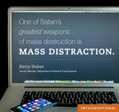 """The adversary targets our weaknesses, utilizing tactics of distraction and deception. Elder Quentin L. Cook recently cautioned: 'Many choices are not inherently evil, but if they absorb all of our time and keep us from the best choices, then they become insidious.' In a distracted state,... we may be 'walking in darkness at noon-day.'"" From Kerry Huber's June 2015 devotional message http://www2.byui.edu/Presentations/Transcripts/Devotionals/2015_06_23_Huber.htm"