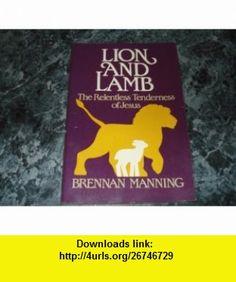 LION AND LAMB The Relentless Tenderness of Jesus Brennan Manning ,   ,  , ASIN: B000GSKJH0 , tutorials , pdf , ebook , torrent , downloads , rapidshare , filesonic , hotfile , megaupload , fileserve